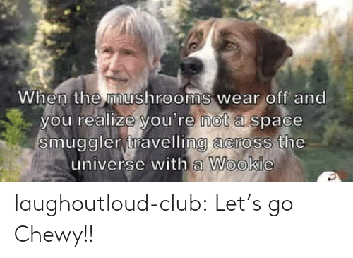 Not A: When the mushrooms wear off and  you realize you're not a space  smuggler travelling across the  universe with a Wookie laughoutloud-club:  Let's go Chewy!!