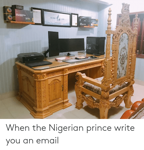 When The: When the Nigerian prince write you an email