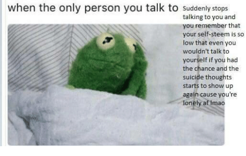 Af, Suicide, and Remember: when the only person you talk to suddenly stops  talking to you and  you remember that  your self-steem is so  low that even you  wouldn't talk to  yourself if you had  the chance and the  suicide thoughts  starts to show up  again cause you're  lonely af Imao