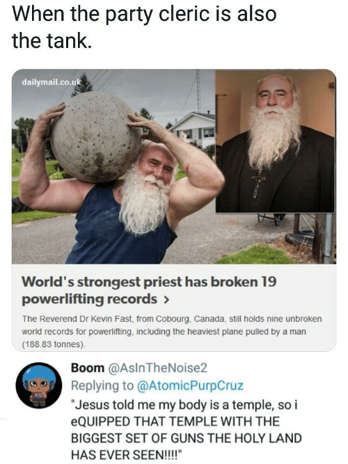 """guns: When the party cleric is also  the tank.  dailymail.co.uk  World's strongest priest has broken 19  powerlifting records>  The Reverend Dr Kevin Fast, from Cobourg, Canada, still holds nine unbroken  world records for powerlifting, including the heaviest plane pulled by a man  (188.83 tonnes)  Boom @AsInTheNoise2  Replying to @AtomicPurpCruz  """"Jesus told me my body is a temple, so i  EQUIPPED THAT TEMPLE WITH THE  BIGGEST SET OF GUNS THE HOLY LAND  HAS EVER SEEN!!!!"""""""