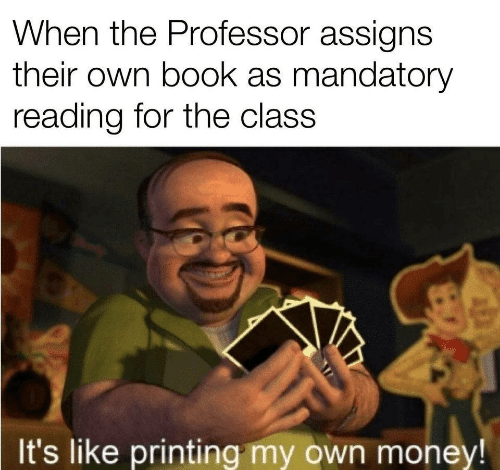 Its Like: When the Professor assigns  their own book as mandatory  reading for the class  It's like printing my own money!