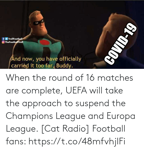 Round: When the round of 16 matches are complete, UEFA will take the approach to suspend the Champions League and Europa League. [Cat Radio]  Football fans: https://t.co/48mfvhjIFi