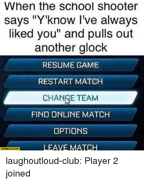 """Club, School, and Tumblr: When the school shooter  says """"Y'know I've always  liked you"""" and pulls out  another glock  RESUME GAME  RESTART MATCH  CHANGE TEAM  FIND ONLINE MATCH  OPTIONS  LEAVE MATCH  STARECAT.COM laughoutloud-club:  Player 2 joined"""