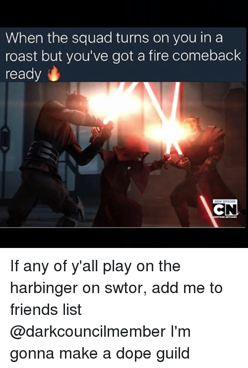 guild: When the squad turns on you in a  roast but you've got a fire comeback  ready  CN If any of y'all play on the harbinger on swtor, add me to friends list @darkcouncilmember I'm gonna make a dope guild