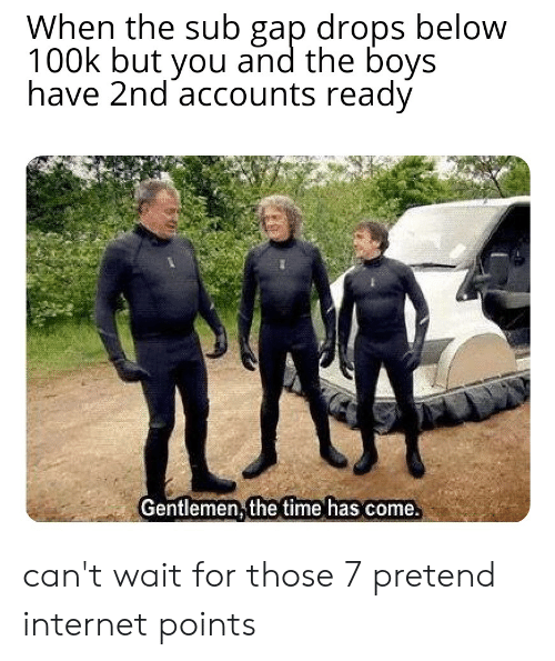 Internet, Time, and Boys: When the sub gap drops below  100k but you and the boys  have 2nd accounts ready  Gentlemen;the time has come can't wait for those 7 pretend internet points