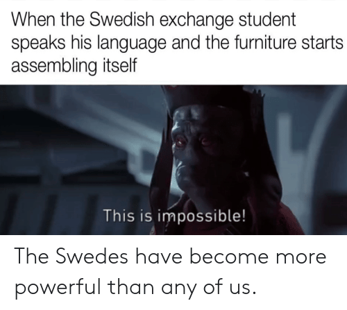 Any Of: When the Swedish exchange student  speaks his language and the furniture starts  assembling itself  This is impossible! The Swedes have become more powerful than any of us.