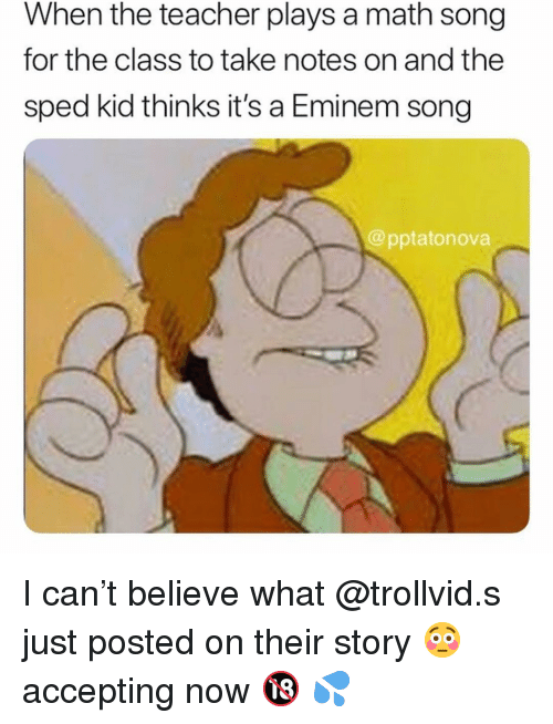 Eminem, Memes, and Teacher: When the teacher plays a math song  for the class to take notes on and the  sped kid thinks it's a Eminem song  @pptatonova I can't believe what @trollvid.s just posted on their story 😳accepting now 🔞 💦