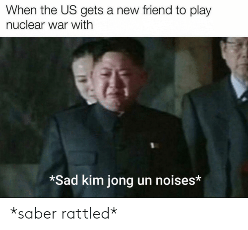 When The: When the US gets a new friend to play  nuclear war with  *Sad kim jong un noises* *saber rattled*