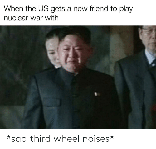 When The: When the US gets a new friend to play  nuclear war with *sad third wheel noises*