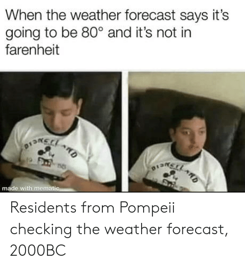 Forecast: When the weather forecast says it's  going to be 80° and it's not in  farenheit  na  o13n  made with memat Residents from Pompeii checking the weather forecast, 2000BC