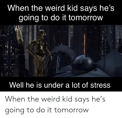 Weird, Tomorrow, and Stress: When the weird kid says he's  going to do it tomorrow  Well he is under a lot of stress When the weird kid says he's going to do it tomorrow