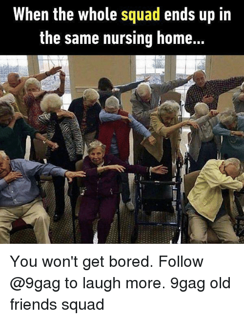 Squade: When the whole squad ends up in  the same nursing home... You won't get bored. Follow @9gag to laugh more. 9gag old friends squad