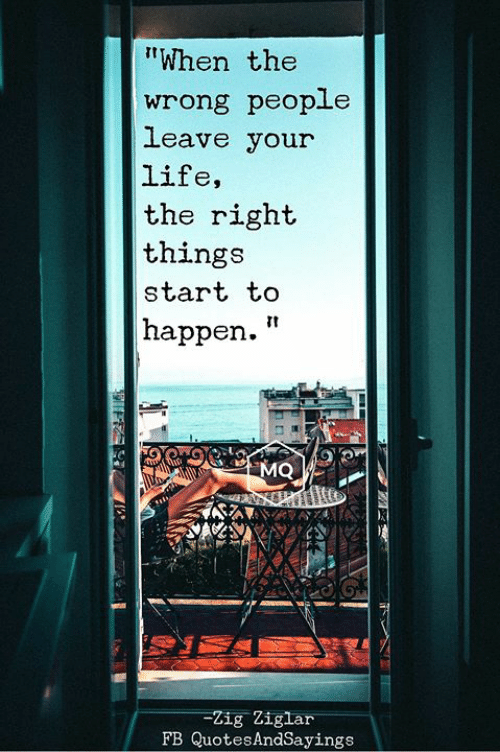 """Love for Quotes: """"When the  wrong people  leave your  life,  the right  things  start to  happen.""""  MQ  -Zig Ziglar  FB QuotesAndSayings"""