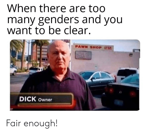 Genders: When there are too  many genders and you  want to be clear.  PAWN SHOP  DICK owner Fair enough!