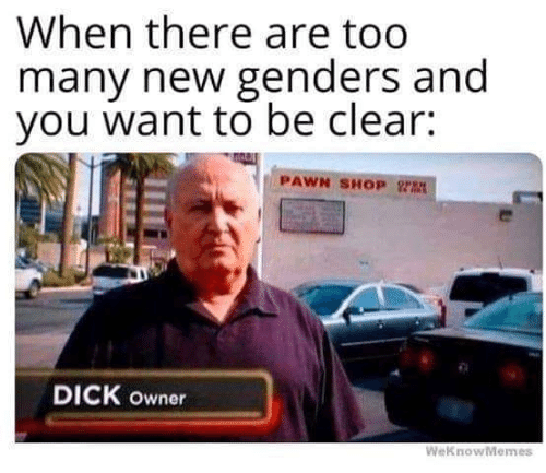 Memes, Dick, and 🤖: When there are too  many newgenders and  you want to be clear:  PAWN SHOP Y  DICK owner  WeKnowMemes