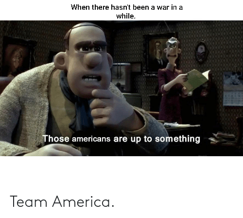 Hasnt: When there hasn't been a war in a  while.  Those americans are up to something Team America.