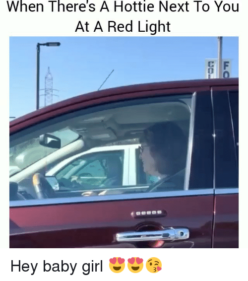 —˜: When  There's  Hottie  A Next To You  At A Red Light  0  0 Hey baby girl 😍😍😘