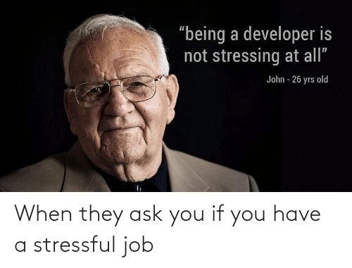 When: When they ask you if you have a stressful job