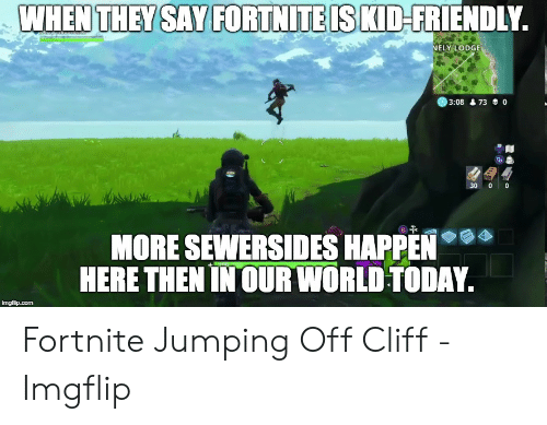 Jumping Off A Cliff Meme: WHEN THEY SAY FORTNITE IS KID-FRIENDLY.  NELY LODGE  3:08&73 0  30 0 0  MORE SEWERSIDES HAPPEN  HERE THEN IN OUR WORLD TODAY.  imgflip.com Fortnite Jumping Off Cliff - Imgflip