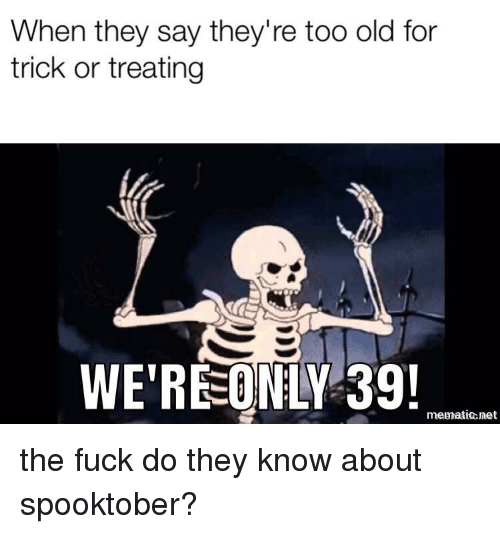 trick or treating: When they say they're too old for  trick or treating  WE'REONLY 39!  memationet the fuck do they know about spooktober?