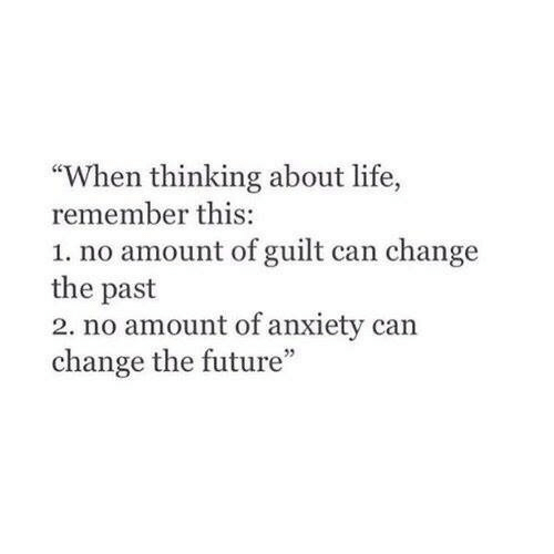 """Future, Life, and Anxiety: """"When thinking about life,  remember this:  1. no amount of guilt can change  the past  2. no amount of anxiety can  change the future"""""""