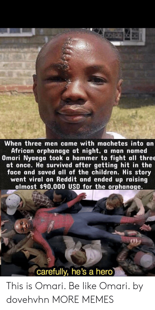 Be Like, Children, and Dank: When three men came with machetes into an  African orphanage at night,  Omari Nyaega took a hammer to fight all three  at once. He survived after getting hit in the  face and saved all of the children. His story  went viral on Reddit and ended up raising  almost $90.000 USD for the orphanage.  a man named  carefully, he's a hero) This is Omari. Be like Omari. by dovehvhn MORE MEMES