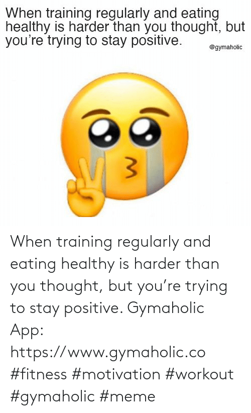 Harder: When training regularly and eating healthy is harder than you thought, but you're trying to stay positive.  Gymaholic App: https://www.gymaholic.co  #fitness #motivation #workout #gymaholic #meme