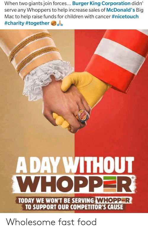 Burger King, Children, and Fast Food: When two giants join forces... Burger King Corporation didn  serve any Whoppers to help increase sales of McDonald's Big  Mac to help raise funds for children with cancer #nicetouch  #charity #together  A DAY WITHOUT  WHOPPER  TODAY WE WON'T BE SERVING WHOPPER  TO SUPPORT OUR COMPETITOR'S CAUSE Wholesome fast food