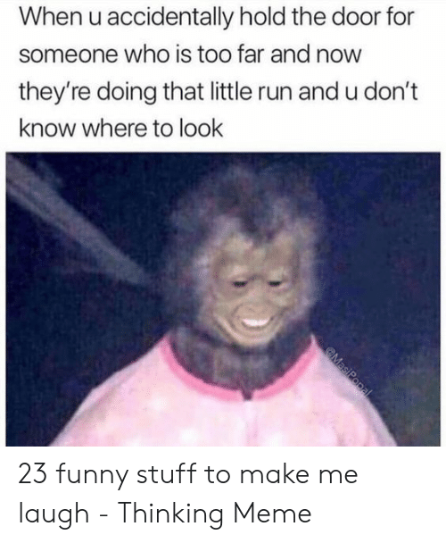Funny, Meme, and Run: When u accidentally hold the door for  someone who is too far and now  they're doing that little run and u don't  know where to look 23 funny stuff to make me laugh - Thinking Meme