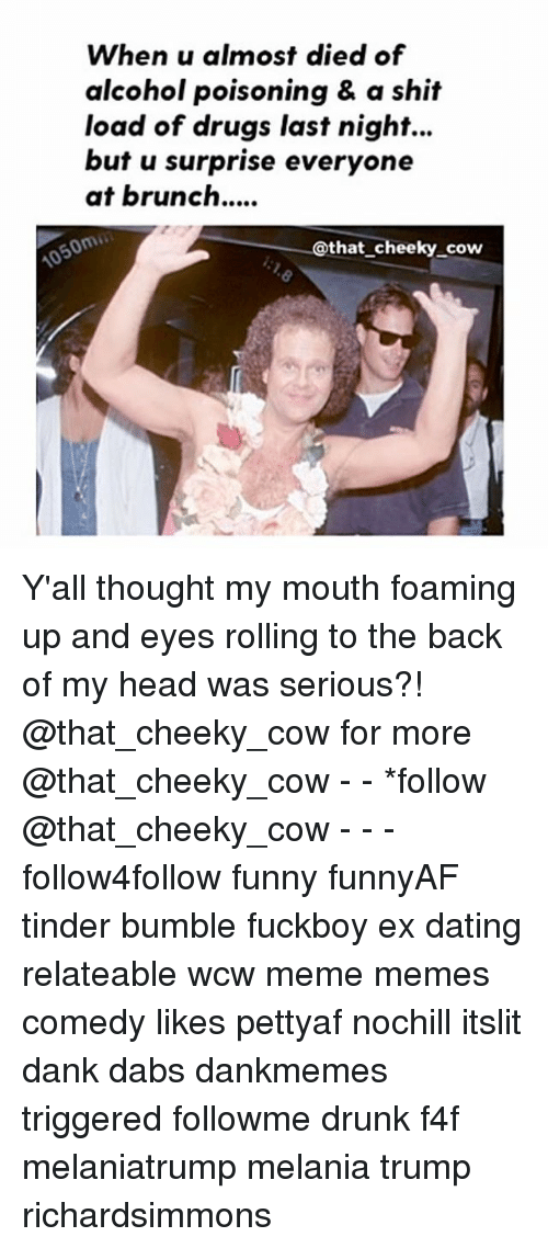 Eyes Rolling: When u almost died of  alcohol poisoning & a shit  load of drugs last night...  but u surprise everyone  at brunch....  @that cheeky cow Y'all thought my mouth foaming up and eyes rolling to the back of my head was serious?! @that_cheeky_cow for more @that_cheeky_cow - - *follow @that_cheeky_cow - - - follow4follow funny funnyAF tinder bumble fuckboy ex dating relateable wcw meme memes comedy likes pettyaf nochill itslit dank dabs dankmemes triggered followme drunk f4f melaniatrump melania trump richardsimmons