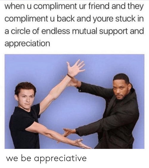 appreciation: when u compliment ur friend and they  compliment u back and youre stuck in  a circle of endless mutual support and  appreciation we be appreciative