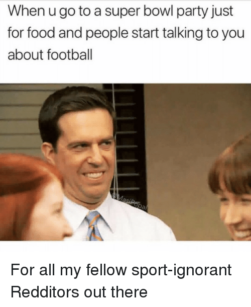 ignorant: When u go to a super bowl party just  for food and people start talking to you  about football For all my fellow sport-ignorant Redditors out there