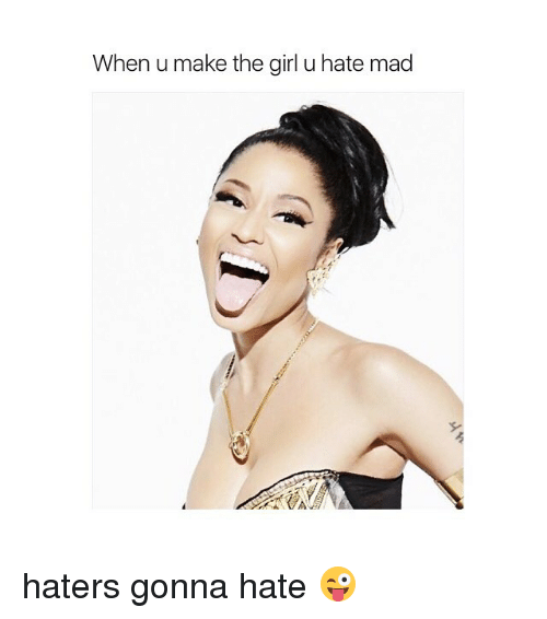 haters gonna hate: When u make the girl u hate mad haters gonna hate 😜