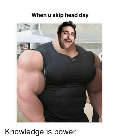 Head, Memes, and Power: When u skip head day Knowledge is power