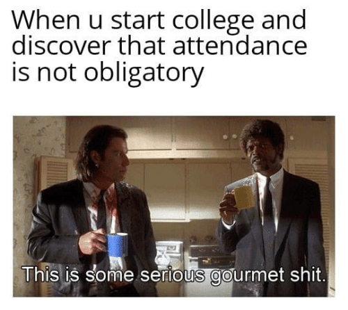 College, Shit, and Discover: When u start college and  discover that attendance  is not obligatory  This is some serious gourmet shit.