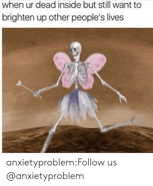 Tumblr, Blog, and Com: when ur dead inside but still want to  brighten up other people's lives anxietyproblem:Follow us @anxietyproblem​