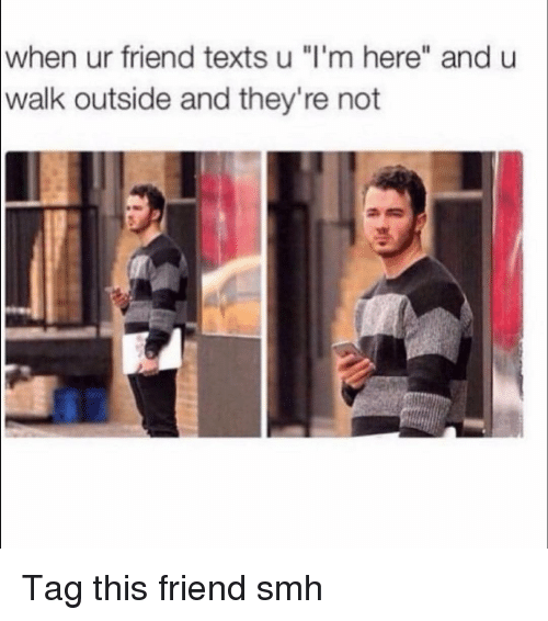 "Funny, Smh, and Texts: when  ur friend texts u ""I'm here"" and u  walk outside and they're not Tag this friend smh"