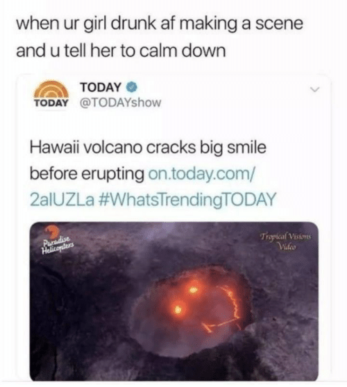 Af, Drunk, and Paradise: when ur girl drunk af making a scene  and u tell her to calm down  TODAY  TODAY @TODAYshow  Hawaii volcano cracks big smile  before erupting on.today.com/  2alUZLa #WhatsTrendingTODAY  Trapical Visions  Video  Paradise