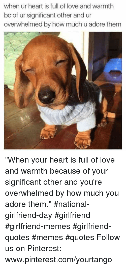 "Girlfriend Memes: when ur heart is full of love and warmth  bc of ur significant other and ur  overwhelmed by how much u adore thenm ""When your heart is full of love and warmth because of your significant other and you're overwhelmed by how much you adore them."" #national-girlfriend-day #girlfriend #girlfriend-memes #girlfriend-quotes #memes #quotes Follow us on Pinterest: www.pinterest.com/yourtango"