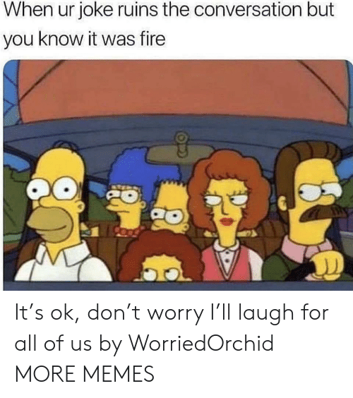 Dank, Fire, and Memes: When ur joke ruins the conversation but  you know it was fire It's ok, don't worry I'll laugh for all of us by WorriedOrchid MORE MEMES