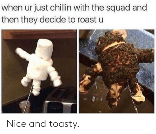 The Squad: when ur just chillin with the squad and  then they decide to roast u Nice and toasty.