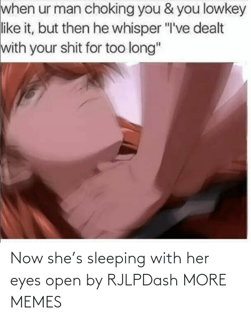"But Then: when ur man choking you & you lowkey  like it, but then he whisper ""I've dealt  with your shit for too long"" Now she's sleeping with her eyes open by RJLPDash MORE MEMES"