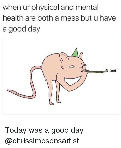 Toots: when ur physical and mental  health are both a mess but u have  a good day  toot Today was a good day @chrissimpsonsartist