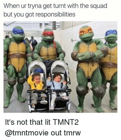 Squadding: When ur tryna get turnt with the squad  but you got responsibilities It's not that lit TMNT2 @tmntmovie out tmrw