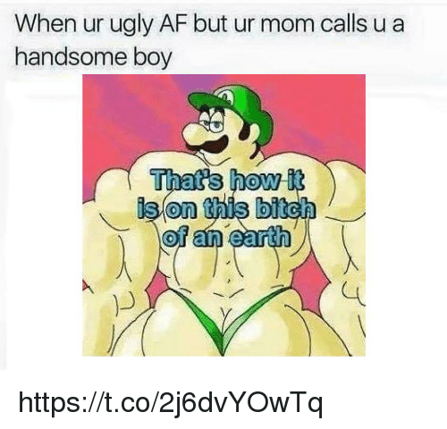Af, Bitch, and Ugly: When ur ugly AF but ur mom calls u a  handsome boy  Thats how it  ison this bitch  0 https://t.co/2j6dvYOwTq