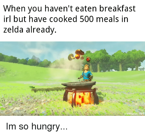 Hungry, Breakfast, and Zelda: When vou haven't eaten breakfast  irl but have cooked 500 meals in  zelda already  mematicnet Im so hungry...