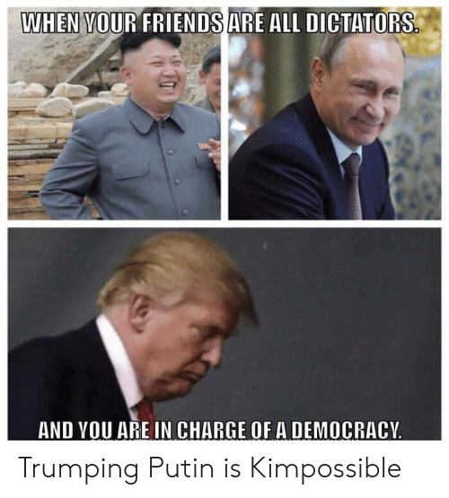 Trumping: WHEN VOUR FRIENDSARE ALL DICTATORS  AND VOU ARE IN CHARGE OF A DEMOCRACY Trumping Putin is Kimpossible