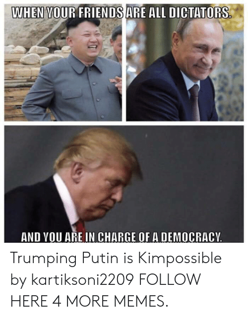 Trumping: WHEN VOUR FRIENDSARE ALL DICTATORS  AND VOU ARE IN CHARGE OF A DEMOCRACY Trumping Putin is Kimpossible by kartiksoni2209 FOLLOW HERE 4 MORE MEMES.