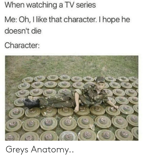 Grey, Hope, and Character: When watching a TV series  Me: Oh, l like that character. I hope he  doesn't die  Character Greys Anatomy..