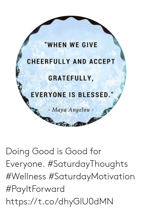 """Blessed, Good, and Maya Angelou: """"WHEN WE GIVE  CHEERFULLY AND ACCEPT  GRATEFULLY,  EVERYONE IS BLESSED.""""  Maya Angelou - Doing Good is Good for Everyone.  #SaturdayThoughts #Wellness #SaturdayMotivation #PayItForward https://t.co/dhyGlU0dMN"""
